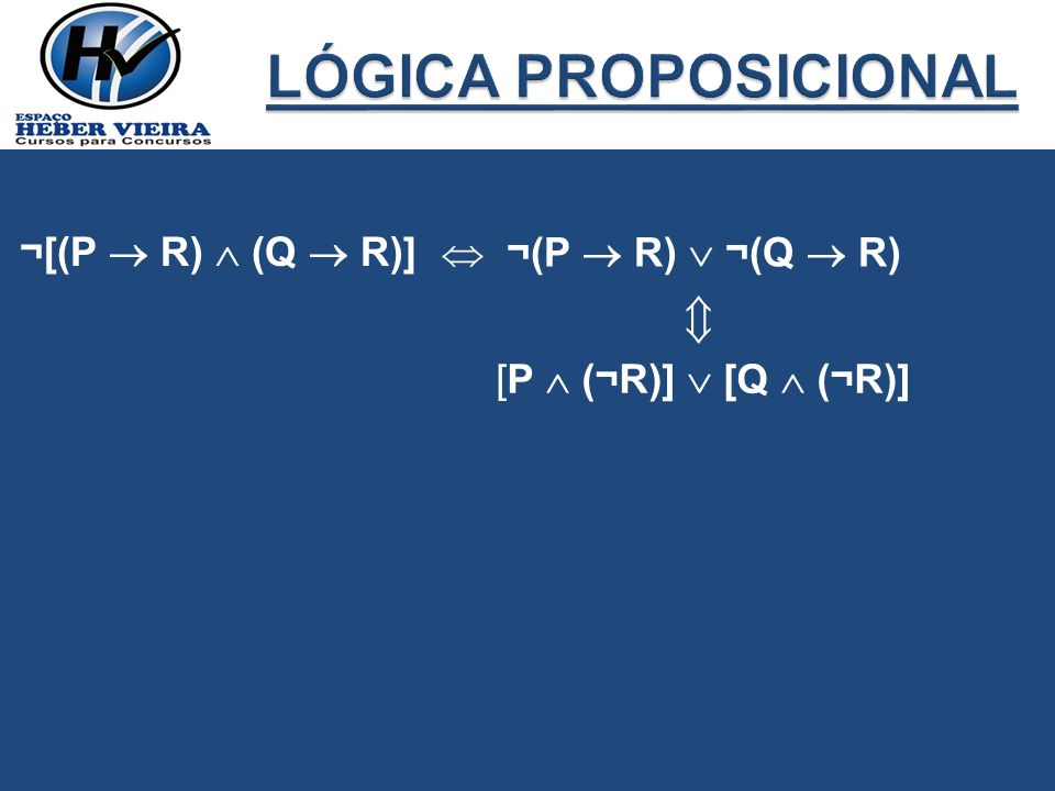 LÓGICA PROPOSICIONAL  ¬[(P  R)  (Q  R)]  ¬(P  R)  ¬(Q  R)